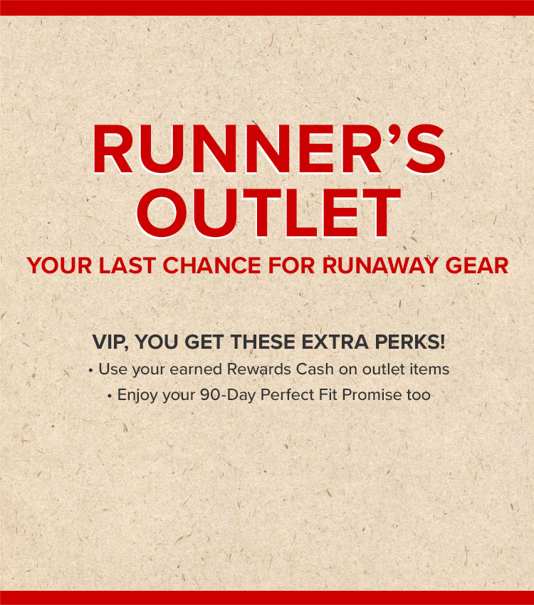 Runner's Outlet. Your Last Chance for Runaway Gear. VIP, You get thse extra perks! Use your earned rewards cash on Outlet items. Enjoy your 90 day Perfect Fit Promise